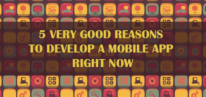5 Very Good Reasons to Develop a Mobile App Right Now