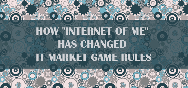"""How """"Internet of Me"""" Has Changed IT Market Game Rules"""