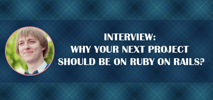 INTERVIEW: Why Your Next Project Should Be on Ruby on Rails?