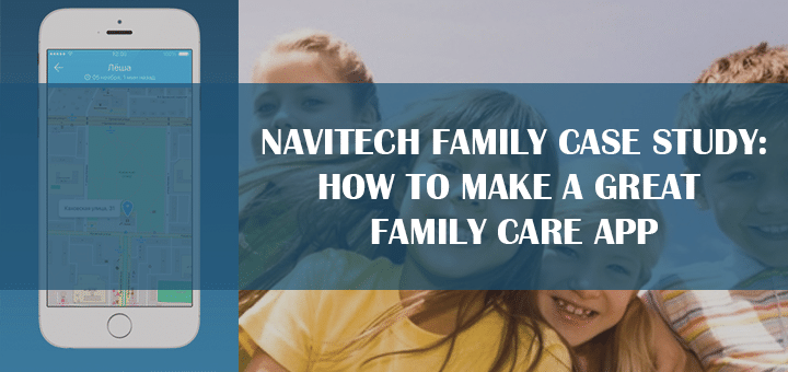 Navitech Family Case Study: How to Make a Great Family Care App