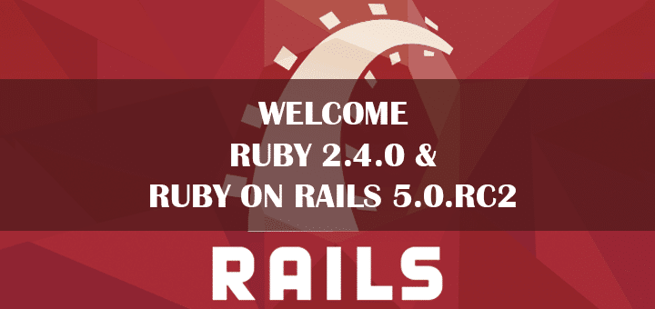 Welcome Ruby 2.4.0 & Ruby on Rails 5.0 RC2