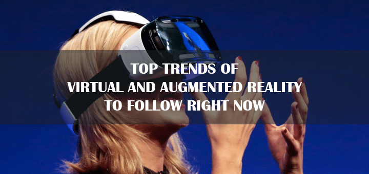 Top Trends of Virtual and Augmented Reality to Follow Right Now