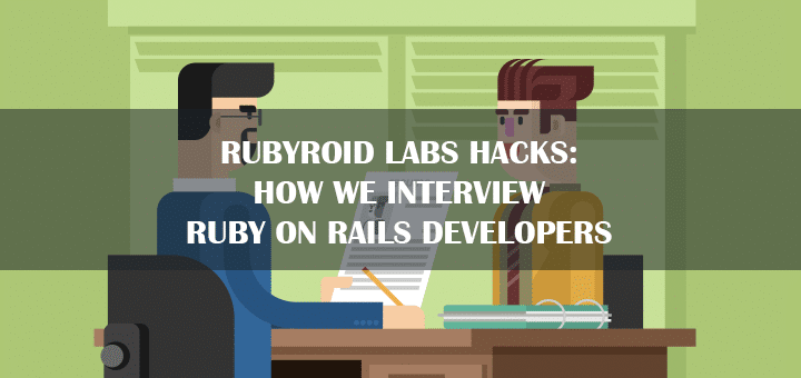 Rubyroid Labs Hacks: How We Interview Ruby on Rails Developers