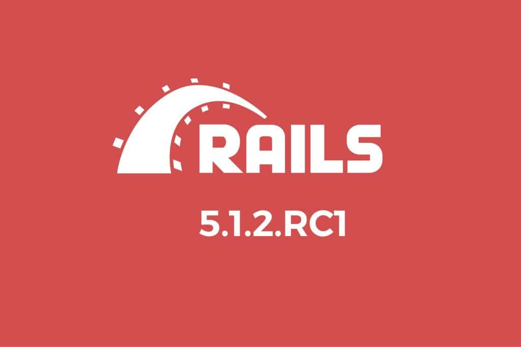 Welcome Rails 5.1.2.rc1 Release