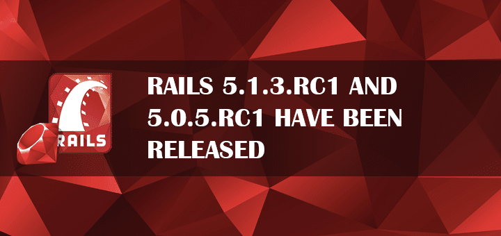 Rails 5.1.3.RC1 and 5.0.5.RC1 Have Been Released